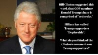 """When the same family tries to run the country!: Bill Clinton suggested this  week that GOP nominee  Donald Trump's base is  comprised of """"rednecks.  Hillary has called  Trump supporters  Deplorable  What do you think of the  Clinton's comments on  Trump supporters? When the same family tries to run the country!"""