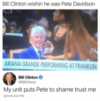 Omg Bill that's not what they meant 😭 This is actually real lol @commentsbycelebs please confirm: Bill Clinton wishin he was Pete Davidson  ARIANA GRANDE PERFORMING AT FRANKLIN  Bill Clinton  @BillClinton  My unit puts Pete to shame trust me  8/31/18, 5:07 PM Omg Bill that's not what they meant 😭 This is actually real lol @commentsbycelebs please confirm