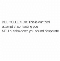 """Memes, Who Dis, and New Phone Who Dis: BILL COLLECTOR: This is our third  attempt at contacting you  ME: Lol calm down you sound desperate I just keep replying """"New phone who dis"""" and if they are like we really need to get a hold of you I just respond """"Cash me ousside, HowBow Dah?"""" 😂😂😂😂 @thebasicbitchlife"""