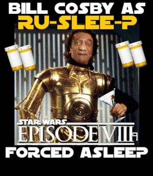 So this is why they fired the game of thrones writers...: BILL COSBY AS  RU-SLEE-P  STAR WARS  ERISODEMII  FORCED ASLEEP So this is why they fired the game of thrones writers...