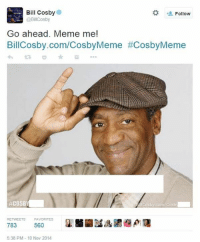 how about I remove all the parts that make it a meme instead: Bill Cosby  Follow  @BillCosby  Go ahead. Meme me!  BillCosby.com/CosbyMeme #CosbyMeme  #COSBY  RETWEETS FAVORITES  783  560  5:38 PM 10 Nov 2014 how about I remove all the parts that make it a meme instead