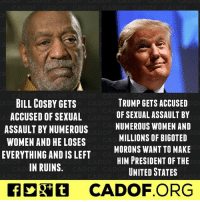 I think the Trumpanzees suffer from a little bit of hypocrisy, do you? ~R: BILL COSBY GETS  TRUMP GETS ACCUSED  OF SEXUAL ASSAULT BY  ACCUSED OF SEXUAL  NUMEROUS WOMEN AND  ASSAULT BY NUMEROUS  MILLIONS OF BIGOTED  WOMEN AND HE LOSES  MORONS WANT TO MAKE  EVERYTHING AND IS LEFT  HIM PRESIDENT OF THE  IN RUINS  UNITED STATES  CADOF ORG I think the Trumpanzees suffer from a little bit of hypocrisy, do you? ~R