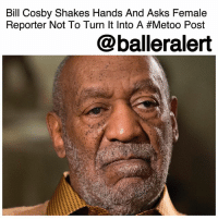 "Bill Cosby Shakes Hands And Asks Female Reporter Not To Turn It Into A Metoo Post -Blogged by @tktrinidad ⠀⠀⠀⠀⠀⠀⠀ ⠀⠀⠀⠀⠀⠀⠀ BillCosby is in a little hot water after referencing the MeToo movement, where women share their stories of sexual assault, harassment and misconduct. ⠀⠀⠀⠀⠀⠀⠀ ⠀⠀⠀⠀⠀⠀⠀ According to The Philadelphia Inquirer, Cosby was having dinner with his publicist and members of the media, who were present to document the meeting, when he referenced the movement. After shaking a female reporter's hand, he said, ""Please don't put me on MeToo. I just shook your hand like a man."" ⠀⠀⠀⠀⠀⠀⠀ ⠀⠀⠀⠀⠀⠀⠀ In April, the 80-year comedian will be up for a retrial for alleged assault of Andrea Constand (who said in 2004 Cosby drugged her and sexually assaulted her.) Cosby says he gave her a herbal remedy and that incident was consensual. ⠀⠀⠀⠀⠀⠀⠀ ⠀⠀⠀⠀⠀⠀⠀ The original trial was declared a mistrial back in 2017. Cosby told reporters that, ""We're ready,"" for the trial.: Bill Cosby Shakes Hands And Asks Female  Reporter Not To Turn It Into A #Metoo Post  @balleralert Bill Cosby Shakes Hands And Asks Female Reporter Not To Turn It Into A Metoo Post -Blogged by @tktrinidad ⠀⠀⠀⠀⠀⠀⠀ ⠀⠀⠀⠀⠀⠀⠀ BillCosby is in a little hot water after referencing the MeToo movement, where women share their stories of sexual assault, harassment and misconduct. ⠀⠀⠀⠀⠀⠀⠀ ⠀⠀⠀⠀⠀⠀⠀ According to The Philadelphia Inquirer, Cosby was having dinner with his publicist and members of the media, who were present to document the meeting, when he referenced the movement. After shaking a female reporter's hand, he said, ""Please don't put me on MeToo. I just shook your hand like a man."" ⠀⠀⠀⠀⠀⠀⠀ ⠀⠀⠀⠀⠀⠀⠀ In April, the 80-year comedian will be up for a retrial for alleged assault of Andrea Constand (who said in 2004 Cosby drugged her and sexually assaulted her.) Cosby says he gave her a herbal remedy and that incident was consensual. ⠀⠀⠀⠀⠀⠀⠀ ⠀⠀⠀⠀⠀⠀⠀ The original trial was declared a mistrial back in 2017. Cosby told reporters that, ""We're ready,"" for the trial."