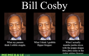 Bill Cosby, Memebase, and Memes: Bill Cosby  What my parents  think I robble stopple.  What I think I grabble  flipper blopper  What I actually  mumbo jamba sticca  with the poppa skippa  libra jibra socks in the  tiohtv whitev froooer  MEMEBASE CoM Memebase - whoa user you know me too well - All Your Memes In Our ...