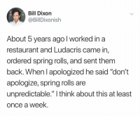 "Funny, Ludacris, and True: Bill Dixoin  @BillDixonish  About 5 years ago l worked in a  restaurant and Ludacris came in,  ordered spring rolls, and sent them  back. When l apologized he said ""don't  apologize, spring rolls are  unpredictable."" I think about this at least  once a week Hope this is true"