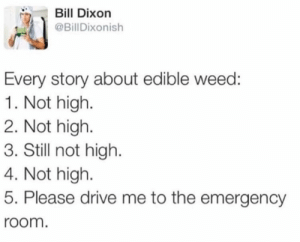 Dont try to be a hero, eat half.: Bill Dixon  @BillDixonish  Every story about edible weed:  1. Not high.  2. Not high  3. Still not high.  4. Not high  5. Please drive me to the emergency  room. Dont try to be a hero, eat half.