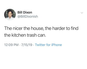 No, to the left, under the Sodastream, other drawer: Bill Dixon  @BillDixonish  The nicer the house, the harder to find  the kitchen trash can  12:09 PM 7/15/19 Twitter for iPhone No, to the left, under the Sodastream, other drawer