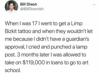 Memes, School, and Loans: Bill Dixon  @BillDixonish  When I was 17 I went to get a Limp  Bizkit tattoo and when they wouldn't let  me because l didn't have a guardian's  approval, I cried and punched a lamp  post. 3 months later l was allowed to  take on $119,000 in loans to go to art  school I wonder if he ever got that tattoo? 🧐🧐