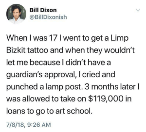 Bad, School, and Tumblr: Bill Dixon  @BillDixonish  When I was 17 I went to get a Limp  Bizkit tattoo and when they wouldn't  let me because l didn't have a  guardian's approval, I cried and  punched a lamp post. 3 months later l  was allowed to take on $119,000 in  loans to go to art school  7/8/18, 9:26 AM whitepeopletwitter:  So many bad decisions