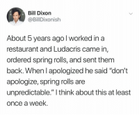"Ludacris, Restaurant, and Spring: Bill Dixorn  @BillDixonish  About 5 years agol worked in a  restaurant and Ludacris came in,  ordered spring rolls, and sent them  back. When l apologized he said ""don't  apologize, spring rolls are  unpredictable."" I think about this at least  once a week."