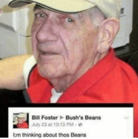 Dem beans got me like 😩😏😤😤😤😤😤: Bill Foster  Bush's Beans  July 23 at 10:13 PM  I thinking about thos Beans Dem beans got me like 😩😏😤😤😤😤😤