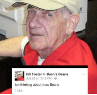 Thos Beans: Bill Foster Bush's Beans  July 23 at 10:13 PM  I;m thinking about thos Beans  1 Like