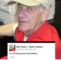 He still thinking bout those beans lol! 😂: Bill Foster  Bush's Beans  July 23 at 10:13 PM.  I;m thinking about thos Beans  1 Like He still thinking bout those beans lol! 😂