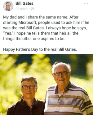 "Bill Gates, Dad, and Fathers Day: Bill Gates  29 mins  My dad and I share the same name. After  starting Microsoft, people used to ask him if he  was the real Bill Gates. I always hope he says,  ""Yes."" I hope he tells them that he's all the  things the other one aspires to be.  Happy Father's Day to the real Bill Gates. This is the real Bill Gates"