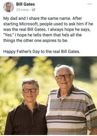 "Bill Gates, Dad, and Fathers Day: Bill Gates  29 mins S  My dad and I share the same name. After  starting Microsoft, people used to ask him if he  was the real Bill Gates. I always hope he says,  ""Yes."" I hope he tells them that he's all the  things the other one aspires to be.  Happy Father's Day to the real Bill Gates. omg-humor:Bill Gates loves his father"