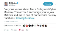 Bill Gates, Black Friday, and Friday: Bill Gates  @BillGates  Following  Everyone knows about Black Friday and Cyber  Monday. Tomorrow, I encourage you to join  Melinda and me in one of our favorite holiday  traditions: #GivingTuesday.  11:17 PM -27 Nov 2017  5,308 Retweets 22,341 Likes  @( D DO  @●参 <p>Bill Gates' Giving Tuesday</p>