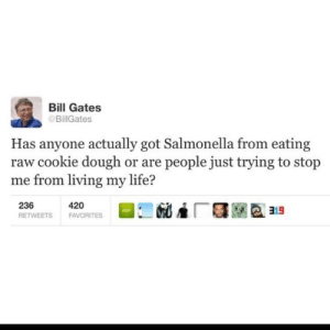 salmonella: Bill Gates  @BillGates  Has anyone actually got Salmonella from eating  raw cookie dough or are people just trying to stop  me from living my life?  236  420  FAVORITES  RETWEETS