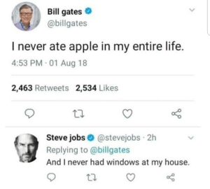 Anime, Apple, and Bill Gates: Bill gates  @billgates  I never ate apple in my entire life.  4:53 PM 01 Aug 18  2,463 Retweets 2,534 Likes  Steve jobs@stevejobs 2h  Replying to @billgates  And I never had windows at my house. Top 10 anime battles by Seysen MORE MEMES