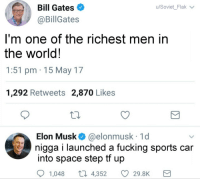 Bill Gates, Fucking, and God: Bill Gates  @BillGates  u/Soviet Flak  I'm one of the richest men in  the world!  1:51 pm 15 May 17  1,292 Retweets 2,870 Likes  Elon Musk& @elonmusk 1d  nigga i launched a fucking sports car  into space step tf up  1,048  4,352  29.8K <p>God Speed, Starman.</p>