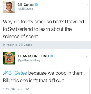 Scented: Bill Gates  @BillGates  Why do toilets smell so bad? I traveled  to Switzerland to learn about the  science of scent.   In reply to Bill Gates  THANKSGRIFFING  @griffinmcelroy  @BillGates because we poop in them,  Bill, this one isn't that difficult  11/18/16, 5:36 PM