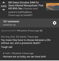 Bill Gates, Life, and Sex: Bill Gates Donates $4M for  3402 Gene-Altered Mosquitoes That  Kill With Sex (13wmaz.com)  posted to UpliftingNews  9 hours ago by Sariel007  167 comments  sorted by top  Superman0604 949 points 8 hours ago +]  Warning Stab 337 points 7 hours ago  You mean they have to choose between a life  without sex, and a gruesome death?  Tough call.  A Nahl 190 points 6 hours ago  Humans are so lucky, we can have both me irl