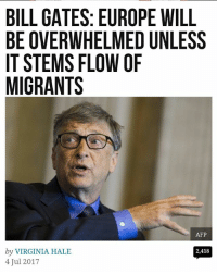 BILL GATES: EUROPE WILL  BE OVERWHELMED UNLESS  IT STEMS FLOW OF  MIGRANTS  AFP  by VIRGINIA HALE  4 Jul 2017  2,418 Bill Gates is a cool guy.