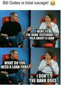 Bill Gates: Bill Gates is total savage!  IWENTITO  THE BANK YESTERDAY TO  TALK ABOUT ALOAN  WHAT DO YOU  NEED ALOAN FOR?  I DONT  THE BANK DOES!