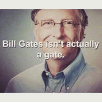 get the fuck out: Bill Gates isn actually  a gate. get the fuck out