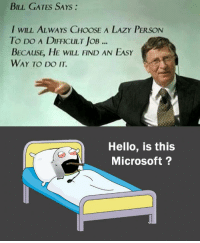 RT @Hilarious_Idiot:: BILL GATES SAYS  I WILL AL WAYS CHOOSE A LAzY PERSON  To Do A DIFFICULT loB  BECALISE, HE wILL FIND AN EASY  WAY TO DO IT.  Hello, is this  Microsoft RT @Hilarious_Idiot: