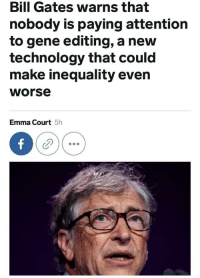 Gene Editing: Bill Gates warns that  nobody is paying attention  to gene editing, a new  technology that could  make inequality even  worse  Emma Court 5h