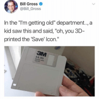 """I'm a million years old: Bill Gross  @Bill_ Gross  In the """"'m getting old"""" department.., a  kid saw this and said, """"oh, you 3D  printed the Save' lcon.""""  3.5, DS  double side  135 TPI I'm a million years old"""