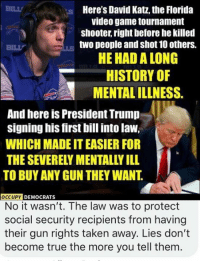 Memes, Taken, and True: BILL  Here's David Katz, the Florida  video game tournament  shooter, right before he killed  two people and shot 10 others.  HE HAD A LONG  BILL  HISTORY OF  MENTAL ILLNESS.  And here is President Trump  signing his first bill into law,  WHICH MADE IT EASIER FOR  THE SEVERELY MENTALLY ILL  TO BUY ANY GUN THEY WANT  DEMOCRATS  No it wasn't. The law was to protect  social security recipients from having  their gun rights taken away. Lies don't  become true the more you tell them (GC)