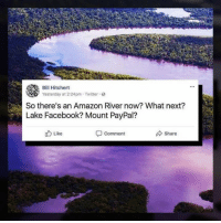 Amazon, Facebook, and Memes: Bill Hitchert  Yesterday at 2:24pm- Twitter  So there's an Amazon River now? What next?  Lake Facebook? Mount PayPal?  Like  Comment  Share Join 8Shit Memes!