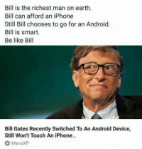 "Android, Be Like, and Bill Gates: Bill is the richest man on earth.  Bill can afford an iPhone  Still Bill chooses to go for an Android.  Bill is smart.  Be like Bill  Bill Gates Recently Switched To An Android Device,  Still Won't Touch An iPhone...  MensXP <p><a href=""http://laughoutloud-club.tumblr.com/post/170404323011/everyone-be-like-bill"" class=""tumblr_blog"">laughoutloud-club</a>:</p>  <blockquote><p>Everyone, be like Bill</p></blockquote>"