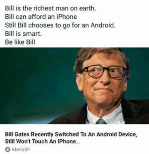 laughoutloud-club:  Everyone, be like Bill: Bill is the richest man on earth.  Bill can afford an iPhone  Still Bill chooses to go for an Android.  Bill is smart.  Be like Bill  Bill Gates Recently Switched To An Android Device,  Still Won't Touch An iPhone...  MensXP laughoutloud-club:  Everyone, be like Bill