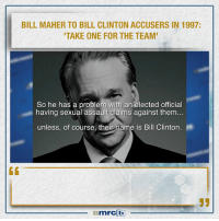 "Abraham Lincoln, Bill Clinton, and College: BILL MAHER TO BILL CLINTON ACCUSERS IN 1997:  TAKE ONE FOR THE TEAM  So he has a problem with an elected official  having sexual assault claims against them...  unless, of course, their name is Bill Clinton. It was okay with Bill Maher when his friend Democrat Bill Clinton was being accused of sexual misconduct, Maher said speaking of Paula Jones ( Clintion's accuser) that she ""Should take one for the country"" which meant she should be quiet, go away, and not make waves so that the leftist agenda could go forward. But when conservative nominee Brett Kavanaugh was accused by a liberal activist female college professor yet no one could corroborate her story and Kavanaugh was confirmed to the supreme court. Bill Maher shifted his position to the opposite end of the spectrum. (See Video) ""It's the standard practice of hypocrites to trounce all over their own words of conviction when and where political gains are concerned."" - Abraham Lincoln"