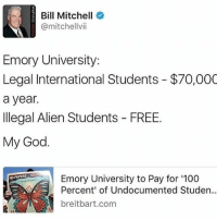 merica america usa: Bill Mitchell  @mitchell vii  Emory University:  Legal International Students $70,000  a year.  Illegal Alien Students FREE.  My God.  NO PAPERS N  Emory University to Pay for '100  Percent of Undocumented Studen  t breitbart com merica america usa