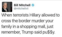 TRUTH BOMB: Bill Mitchell  @mitchell vii  When terrorists Hillary allowed to  cross the border murder your  family in a shopping mall, just  remember, Trump said pu$$y. TRUTH BOMB