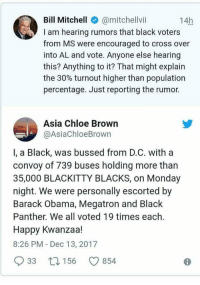 Obama, Politics, and Barack Obama: Bill Mitchell @mitchellvi  I am hearing rumors that black voters  from MS were encouraged to cross over  into AL and vote. Anyone else hearing  this? Anything to it? That might explain  the 30% turnout higher than population  percentage. Just reporting the rumor.  14h  Asia Chloe Brown  @AsiaChloeBrown  I, a Black, was bussed from D.C. with a  convoy of 739 buses holding more than  35,000 BLACKITTY BLACKS, on Monday  night. We were personally escorted by  Barack Obama, Megatron and Black  Panther. We all voted 19 times each.  Happy Kwanzaa!  8:26 PM - Dec 13, 2017  33  156 9854 No wonder Jones won