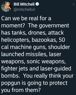 Was that a question? Or were you just listing the reasons I need a gun?: Bill Mitchell  @mitchellvii  Can we be real for a  moment? The government  has tanks, drones, attack  helicopters, bazookas, 50  cal machine guns, shoulder  launched missiles, laser  weapons, sonic weapons,  fighter jets and laser-guided  bombs. You really think your  popgun is going to protect  you from them? Was that a question? Or were you just listing the reasons I need a gun?