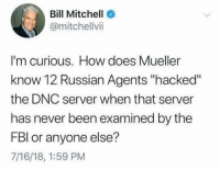 "Good question!: Bill Mitchell  @mitchellvii  I'm curious. How does Mueller  know 12 Russian Agents ""hacked""  the DNC server when that server  has never been examined by the  FBl or anyone else?  7/16/18, 1:59 PM Good question!"