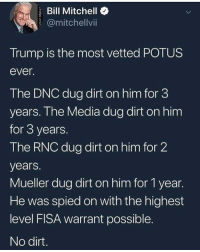 The GOAT: Bill Mitchello  @mitchellvi  Trump is the most vetted POTUS  ever  The DNC dug dirt on him for 3  years. Ihe Media dug dirt on him  for 3 years  The RNC dug dirt on him for 2  years.  Mueller dug dirt on him for 1 year.  He was spied on with the highest  level FISA warrant possible  No dirt The GOAT