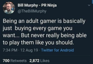 This is the honest truth: Bill Murphy-PR Ninja  @TheBillMurphy  Being an adult gamer is basically  just buying every game you  want... But never really being able  to play them like you should.  7:34 PM 12 Aug 19 Twitter for Android  700 Retweets 2,872 Likes This is the honest truth