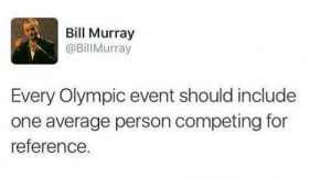 Average Person: Bill Murray  @Bill Murray  Every Olympic event should include  one average person competing for  reference