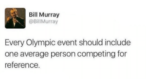 DV6: Bill Murray  @Bill Murray  Every Olympic event should include  one average person competing for  reference DV6