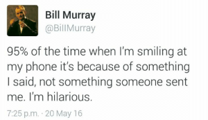 Im Hilarious: Bill Murray  @BillMurray  95% of the time when I'm smiling at  my phone it's because of something  I said, not something someone sent  me. I'm hilarious.  7:25 p.m. 20 May 16