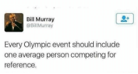 Funny, Memes, and Tumblr: Bill Murray  @BillMurray  Every Olympic event should include  one average person competing for  reference. Funny Memes. Updated Daily! ⇢ FunnyJoke.tumblr.com 😀