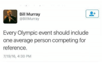 just to make us all feel worse about ourselves: Bill Murray  @BillMurray  Every Olympic event should include  one average person competing for  reference.  7/19/16, 4:30 PM just to make us all feel worse about ourselves