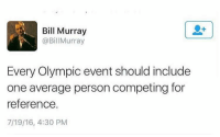 Bill Murray, One, and Olympic: Bill Murray  @BillMurray  Every Olympic event should include  one average person competing for  reference.  7/19/16, 4:30 PM I volunteer