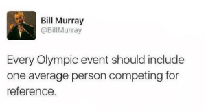 Bill Murray, Amazing, and One: Bill Murray  @BillMurray  Every Olympic event should include  one average person competing for  reference This would be amazing